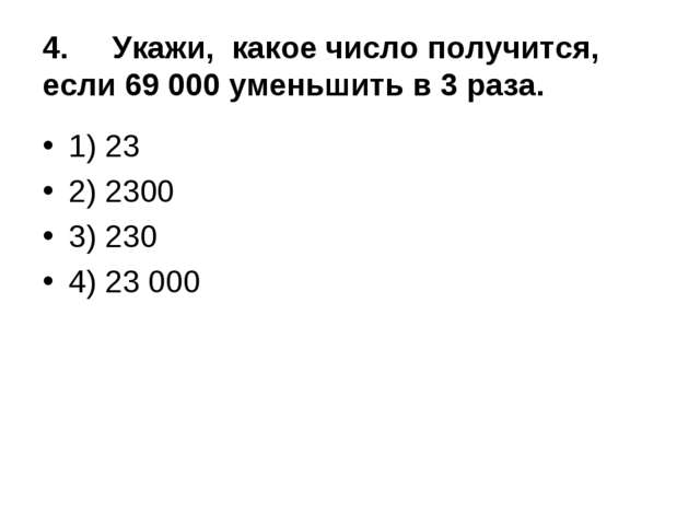 4.Укажи, какое число получится, если 69 000 уменьшить в 3 раза. 1) 23 2) 23...