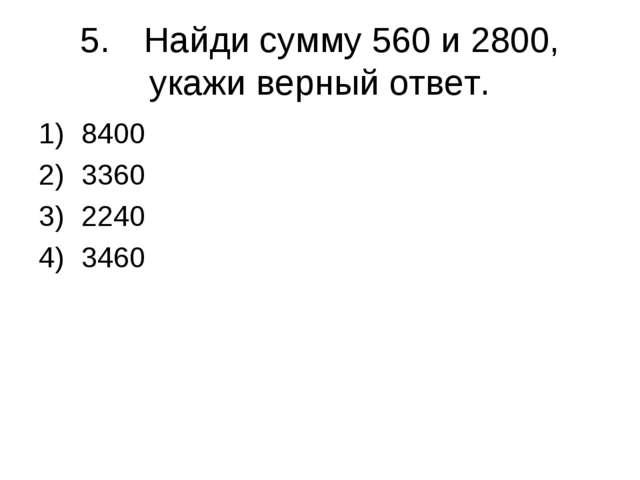 5.Найди сумму 560 и 2800, укажи верный ответ. 8400 3360 2240 3460