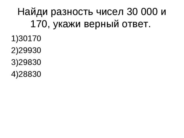Найди разность чисел 30 000 и 170, укажи верный ответ. 1)30170 2)29930 3)29...
