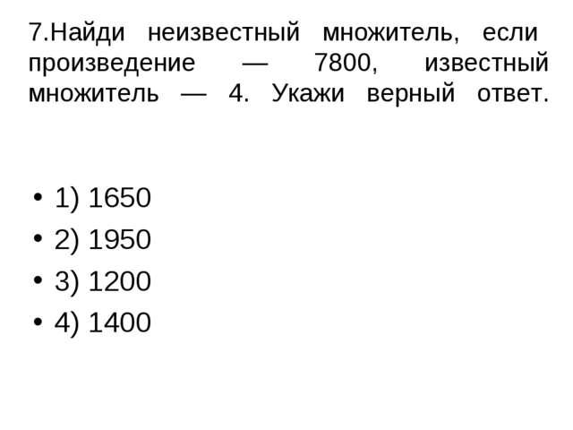 7.Найди неизвестный множитель, если произведение — 7800, известный множитель...