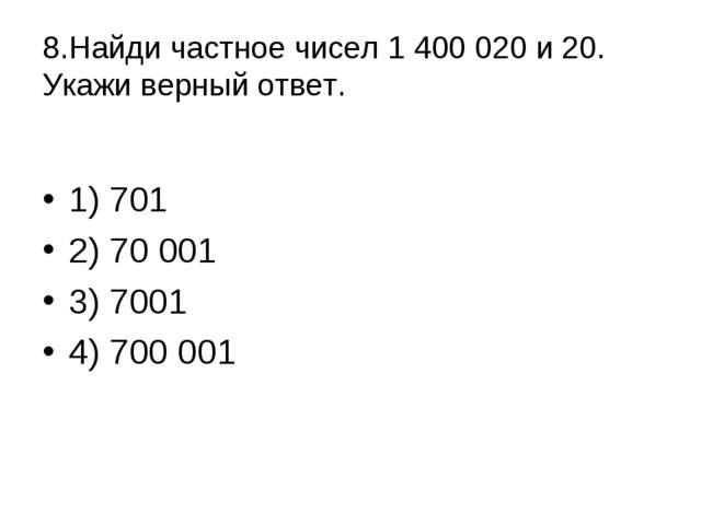 8.Найди частное чисел 1 400 020 и 20. Укажи верный ответ. 1) 701 2) 70 001...