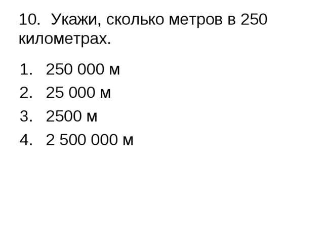 10.Укажи, сколько метров в 250 километрах. 250 000 м 25 000 м 2500 м 2 50...