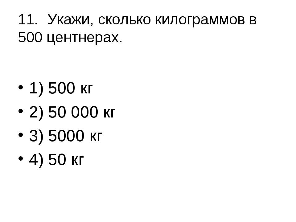 11.Укажи, сколько килограммов в 500 центнерах. 1) 500 кг 2) 50 000 кг 3) 5...