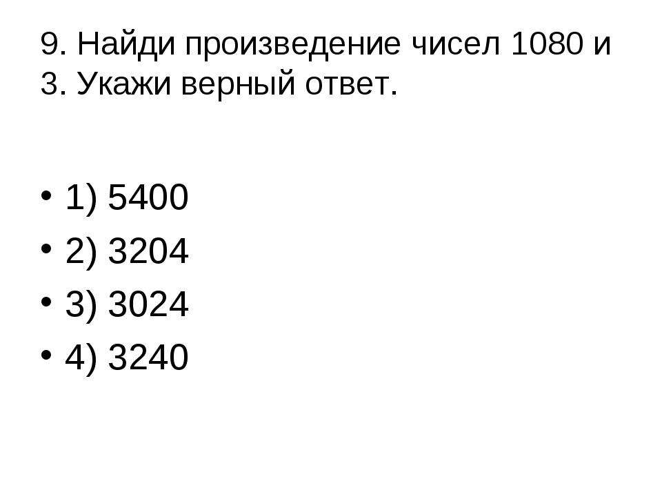 9. Найди произведение чисел 1080 и 3. Укажи верный ответ. 1) 5400 2) 3204 3...