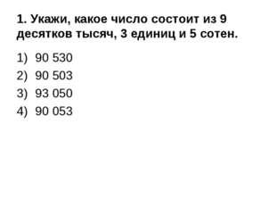 1. Укажи, какое число состоит из 9 десятков тысяч, 3 единиц и 5 сотен. 90 530