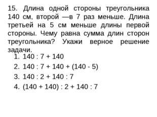15.Длина одной стороны треугольника 140 см, второй —в 7 раз меньше. Длина т