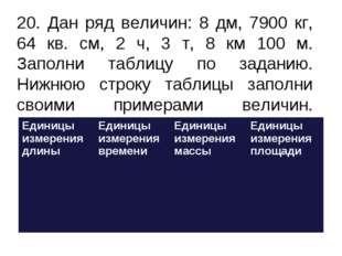 20. Дан ряд величин: 8 дм, 7900 кг, 64 кв. см, 2 ч, 3 т, 8 км 100 м. Заполни