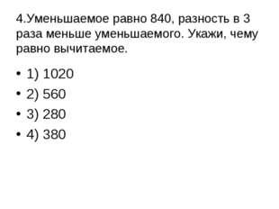 4.Уменьшаемое равно 840, разность в 3 раза меньше уменьшаемого. Укажи, чему