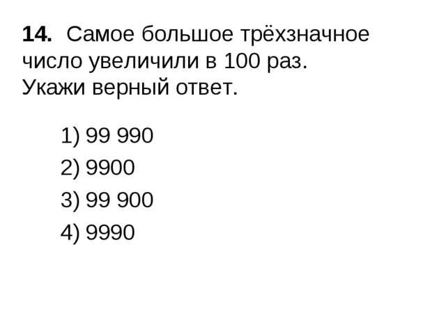 14.Самое большое трёхзначное число увеличили в 100 раз. Укажи верный ответ....