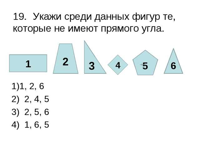 19.Укажи среди данных фигур те, которые не имеют прямого угла. 1, 2, 6 2) 2...