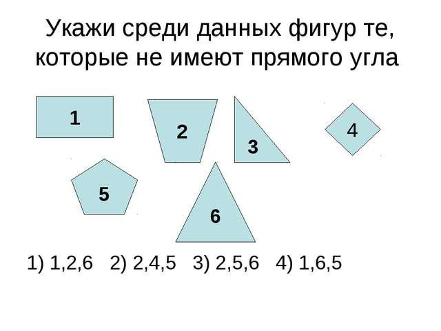 Укажи среди данных фигур те, которые не имеют прямого угла 1) 1,2,6 2) 2,4,5...