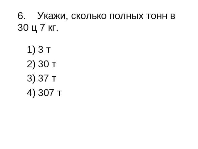 6.Укажи, сколько полных тонн в 30 ц 7 кг. 3 т 30 т 37 т 307 т