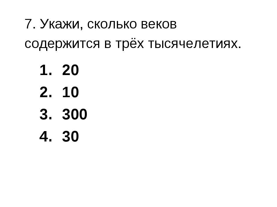 7. Укажи, сколько веков содержится в трёх тысячелетиях. 20 10 300 30