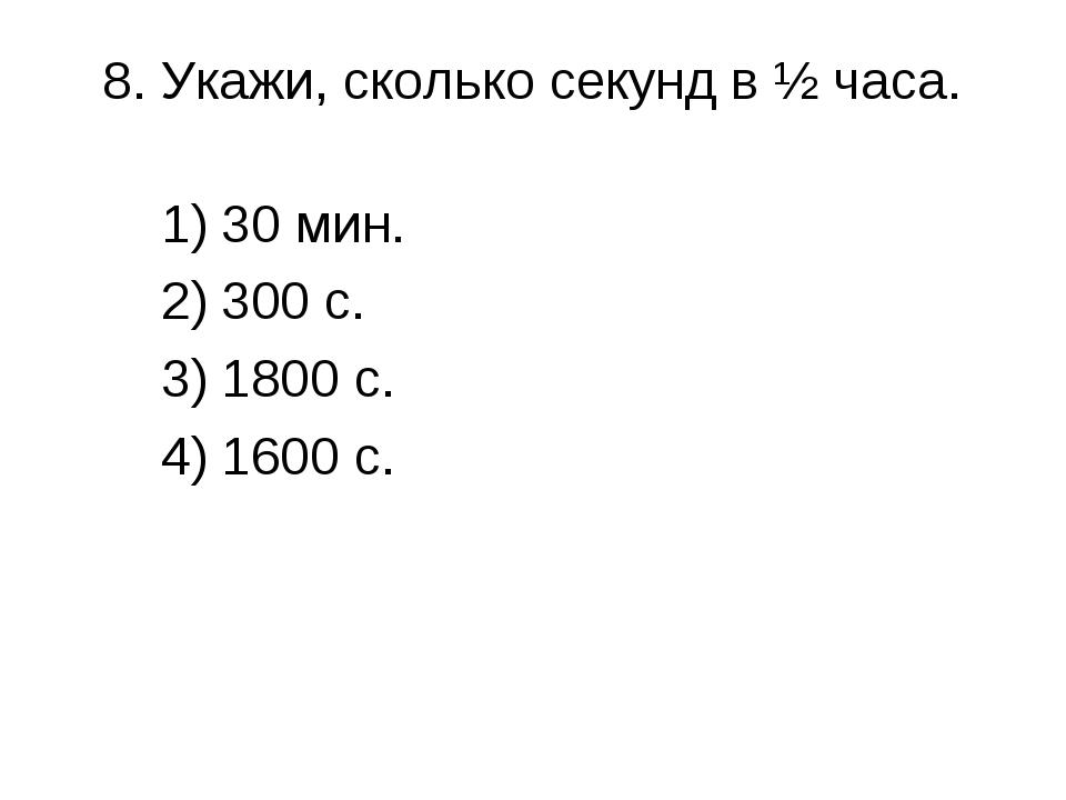 8. Укажи, сколько секунд в ½ часа. 30 мин. 300 с. 1800 с. 1600 с.