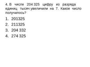 4. В числе 204 325 цифру из разряда единиц тысяч увеличили на 7. Какое число