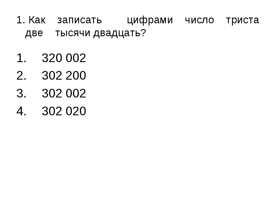 1. Как записатьцифрами число триста две тысячи двадцать? 320 002 302 200 302...