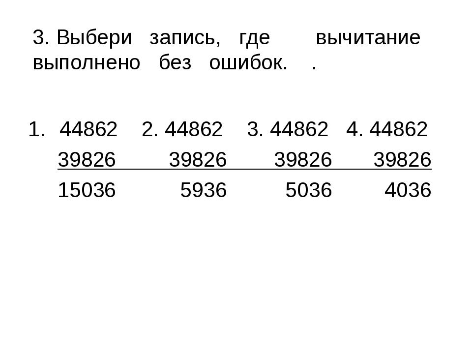 3. Выбери запись, гдевычитание выполнено без ошибок. . 44862 2. 44862 3. 448...