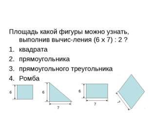 Площадь какой фигуры можно узнать, выполнив вычисления (6 х 7) : 2 ? квадрат