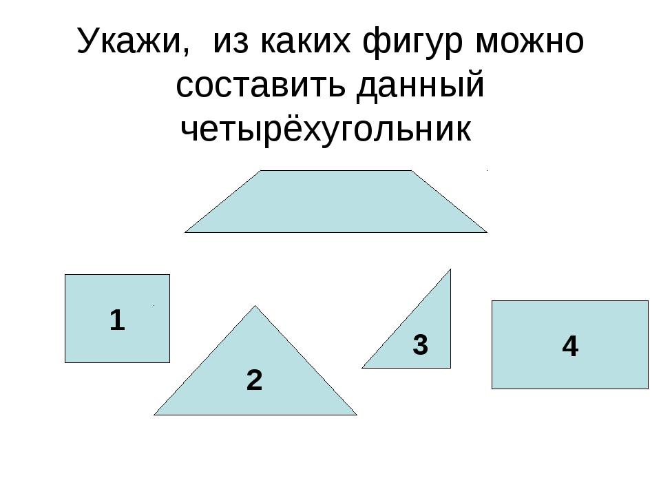 Укажи, из каких фигур можно составить данный четырёхугольник 1 2 3 4