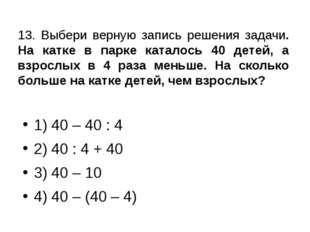 13. Выбери верную запись решения задачи. На катке в парке каталось 40 детей,