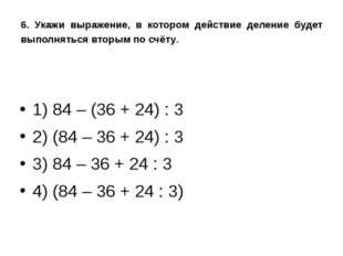 6. Укажи выражение, в котором действие деление будет выполняться вторым по сч