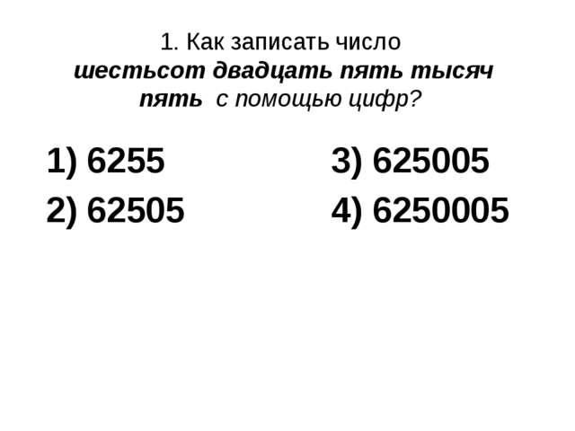 1. Как записать число шестьсот двадцать пять тысяч пять с помощью цифр? 1) 62...