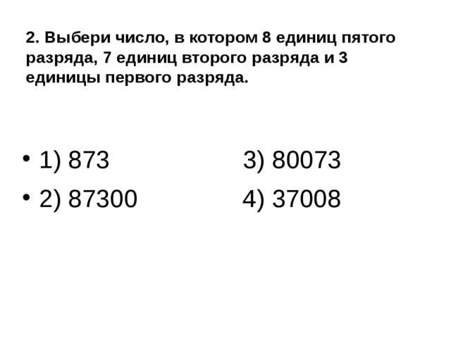 2. Выбери число, в котором 8 единиц пятого разряда, 7 единиц второго разряда...