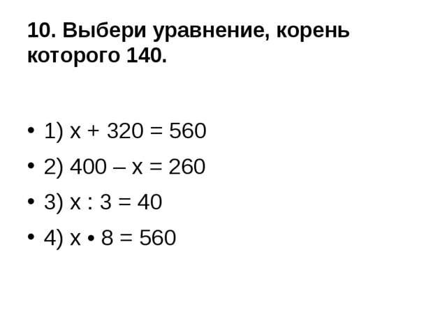 10. Выбери уравнение, корень которого 140. 1) х + 320 = 560 2) 400 – х = 260...