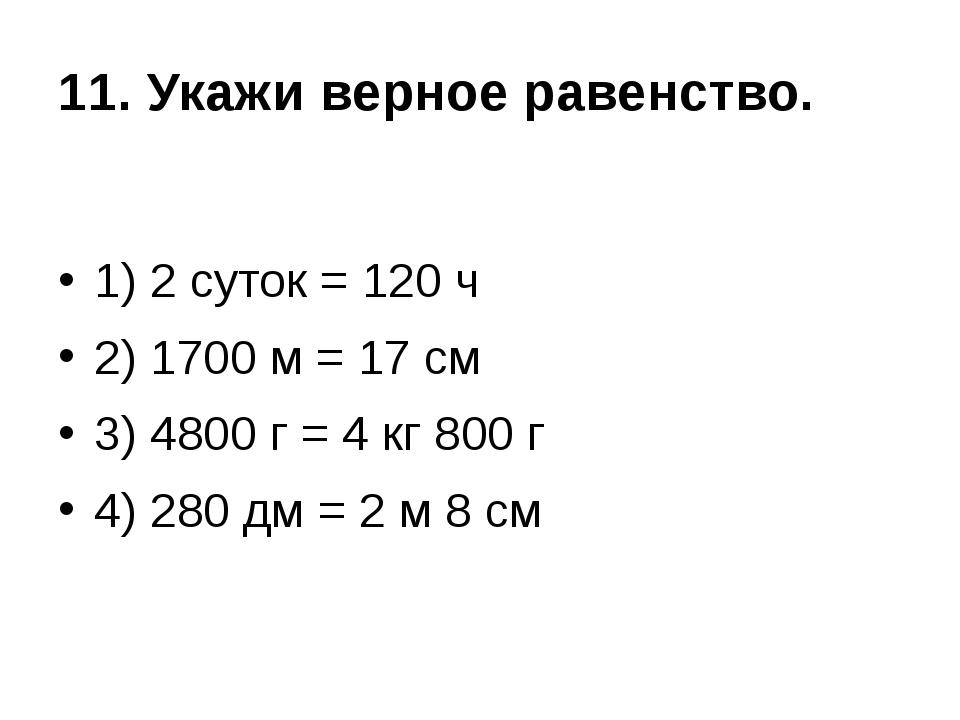 11. Укажи верное равенство. 1) 2 суток = 120 ч 2) 1700 м = 17 см 3) 4800 г =...