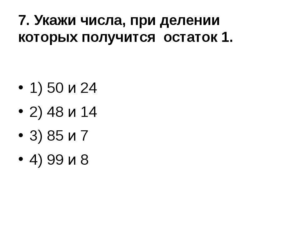 7. Укажи числа, при делении которых получится остаток 1. 1) 50 и 24 2) 48 и 1...