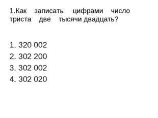 1.Как записатьцифрами число триста две тысячи двадцать? 320 002 302 200 302