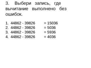 3.Выбери запись, гдевычитание выполнено без ошибок. 44862 - 39826 = 15036