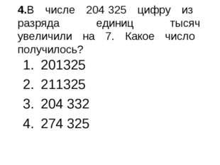 4.В числе 204 325 цифру из разряда единиц тысяч увеличили на 7. Какое число