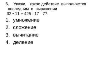 6. Укажи, какое действие выполняется последним в выражении 32 • 11 + 425 : 1