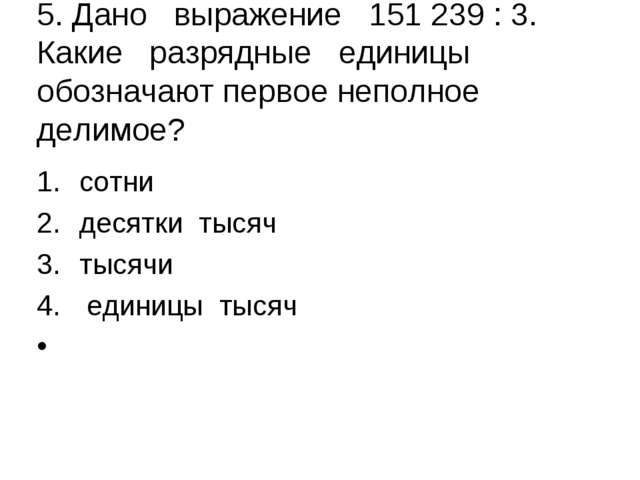 5. Дано выражение 151 239 : 3. Какие разрядные единицы обозначают первое неп...