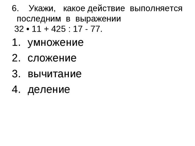 6. Укажи, какое действие выполняется последним в выражении 32 • 11 + 425 : 1...