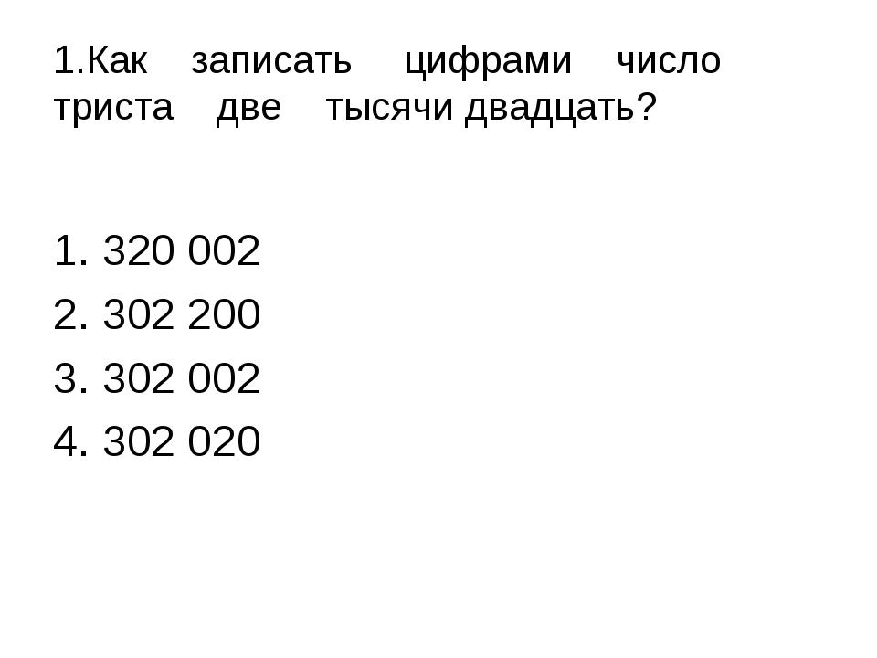 1.Как записатьцифрами число триста две тысячи двадцать? 320 002 302 200 302...