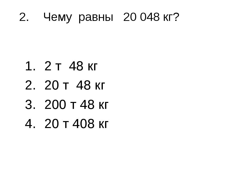 2.Чему равны 20 048 кг? 2 т 48 кг 20 т 48 кг 200 т 48 кг 20 т 408 кг