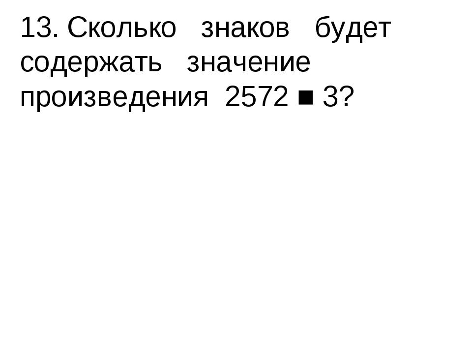 13.Сколько знаков будет содержать значение произведения 2572 ■ 3?