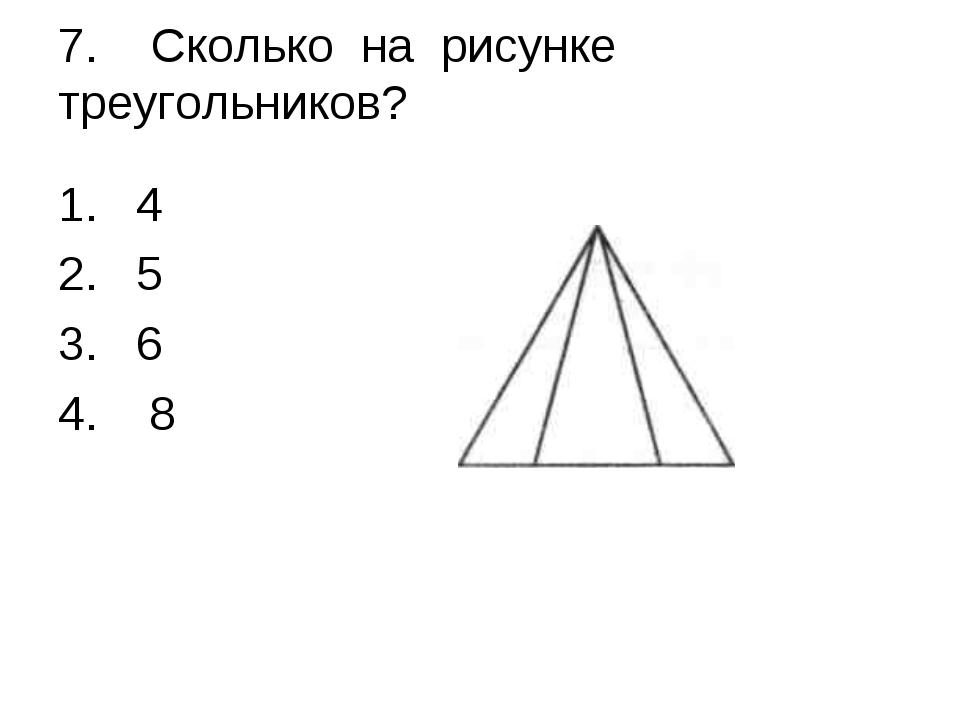 7. Сколько на рисунке треугольников? 4 5 6 8