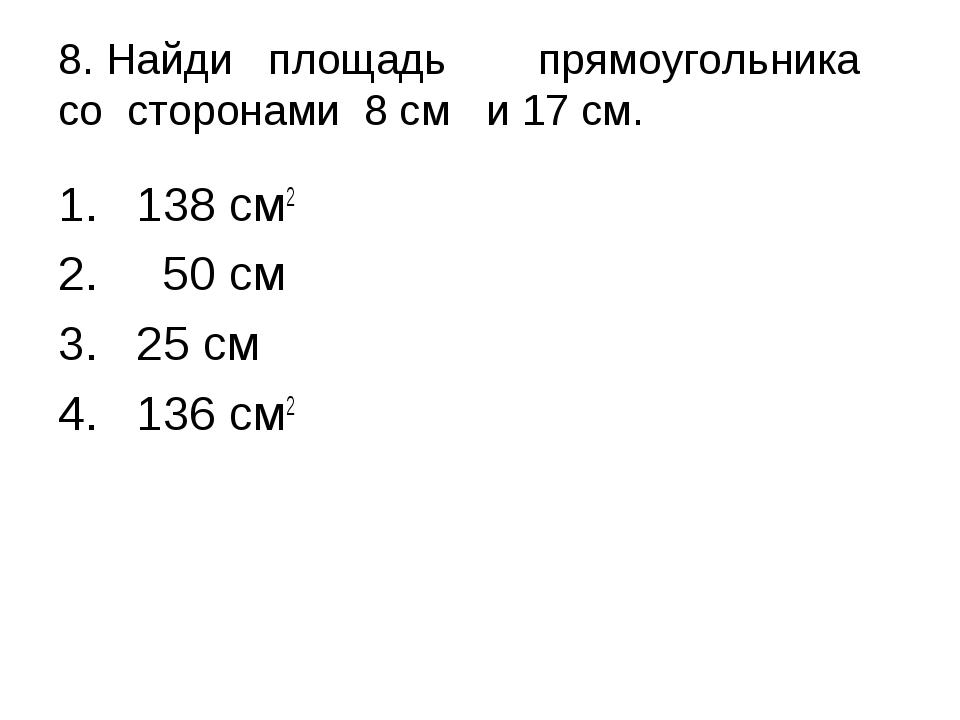 8. Найди площадьпрямоугольника со сторонами 8 см и 17 см. 138 см2 50 см 25...