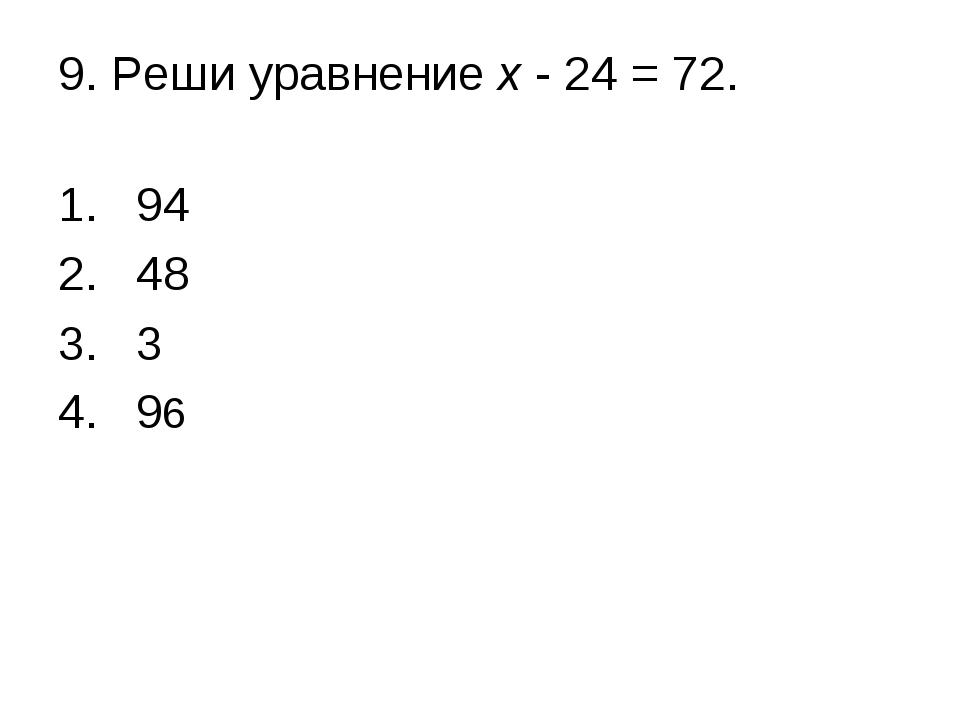 9. Реши уравнение х - 24 = 72. 94 48 3 96
