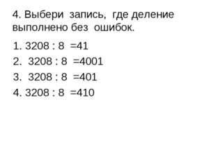 4. Выбери запись, где деление выполнено без ошибок. 3208 : 8 =41 3208 : 8 =4