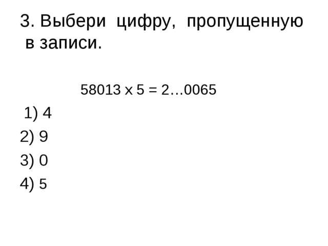 3. Выбери цифру, пропущенную в записи. 58013 х 5 = 2…0065 1) 4 2) 9 3) 0 4...
