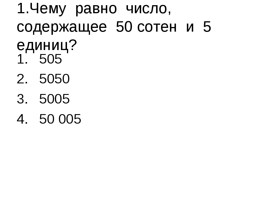 1.Чему равно число, содержащее 50 сотен и 5 единиц? 505 5050 5005 50 005