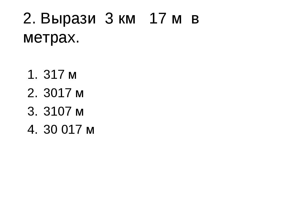 2. Вырази 3 км 17 м в метрах. 317 м 3017 м 3107 м 30 017 м