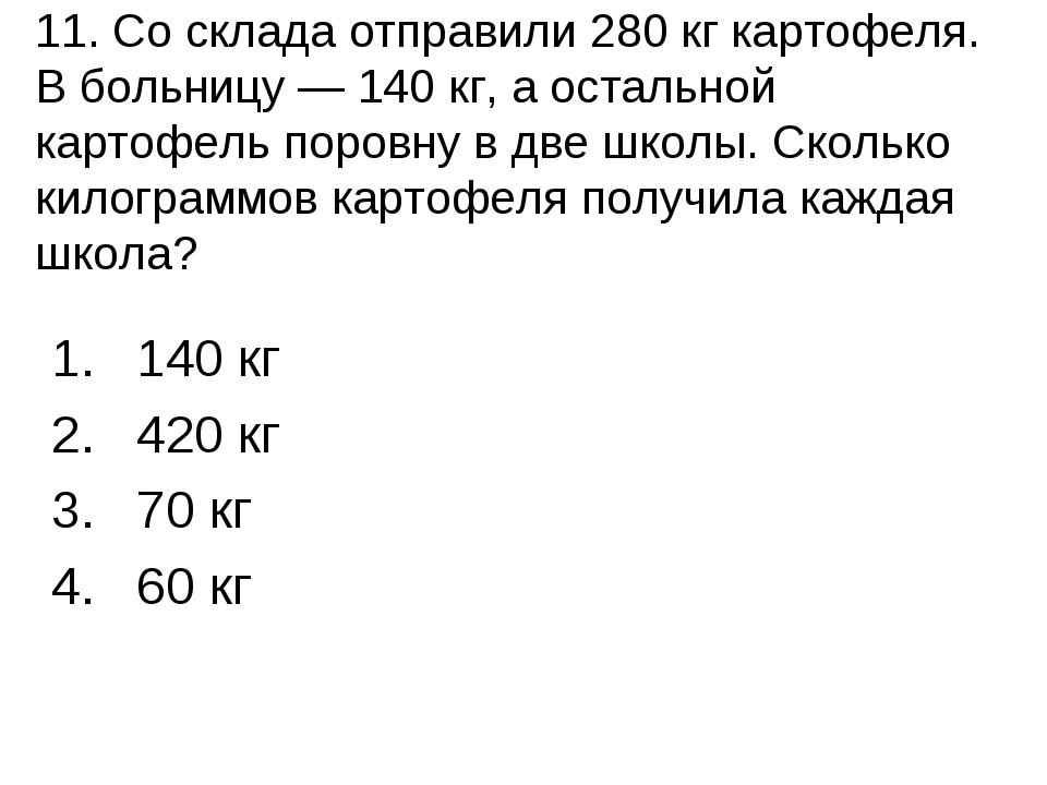 11. Со склада отправили 280 кг картофеля. В больницу — 140 кг, а остальной к...