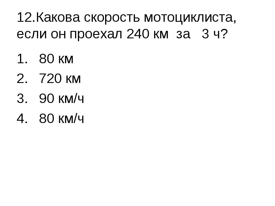 12.Какова скорость мотоциклиста, если он проехал 240 км за 3 ч? 80 км 720 к...