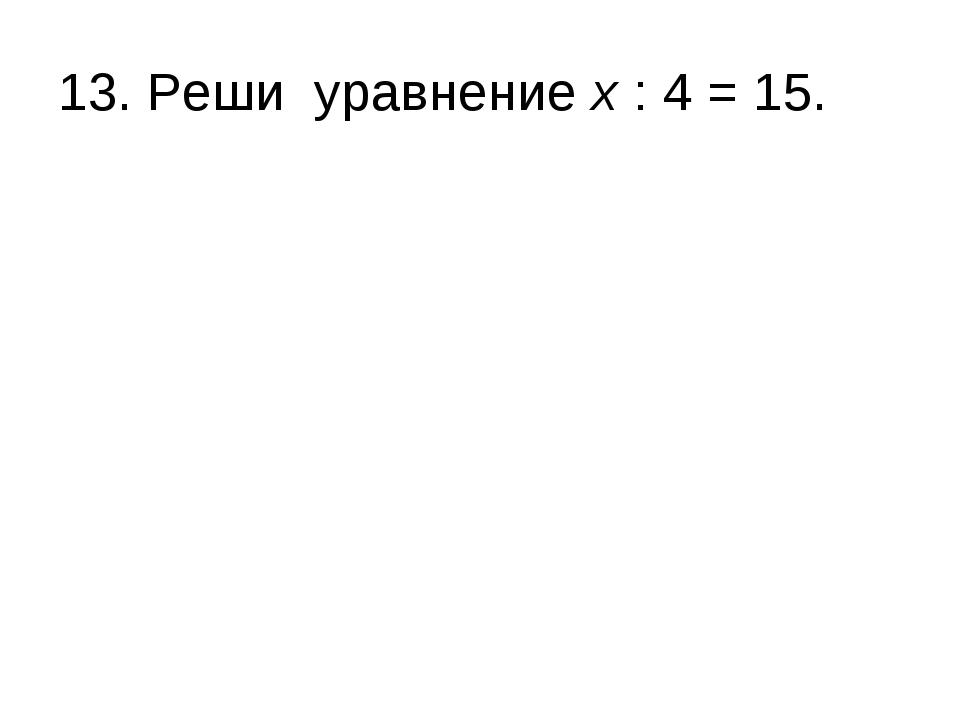 13. Реши уравнение х : 4 = 15.