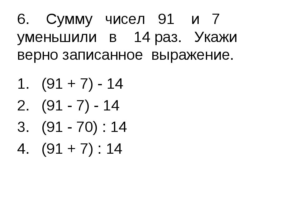 6. Сумму чисел 91 и 7 уменьшили в 14 раз. Укажи верно записанное выражение....